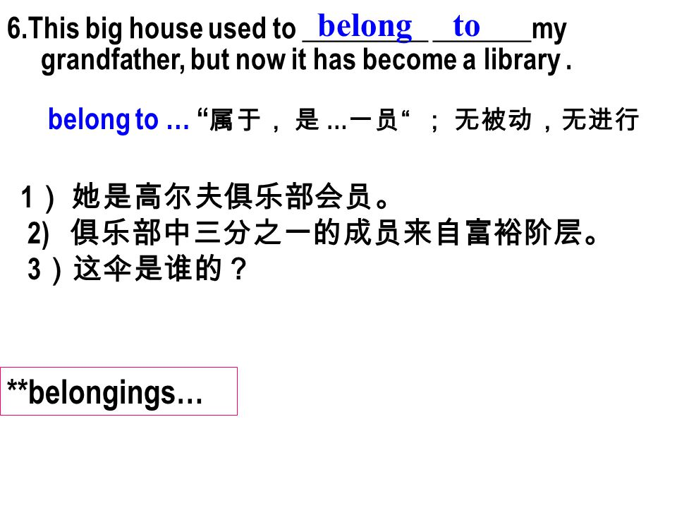 "6.This big house used to _________ _______my grandfather, but now it has become a library. belong belong to … "" 属于, 是 … 一员 "" ; 无被动,无进行 1 ) 她是高尔夫俱乐部会员。"