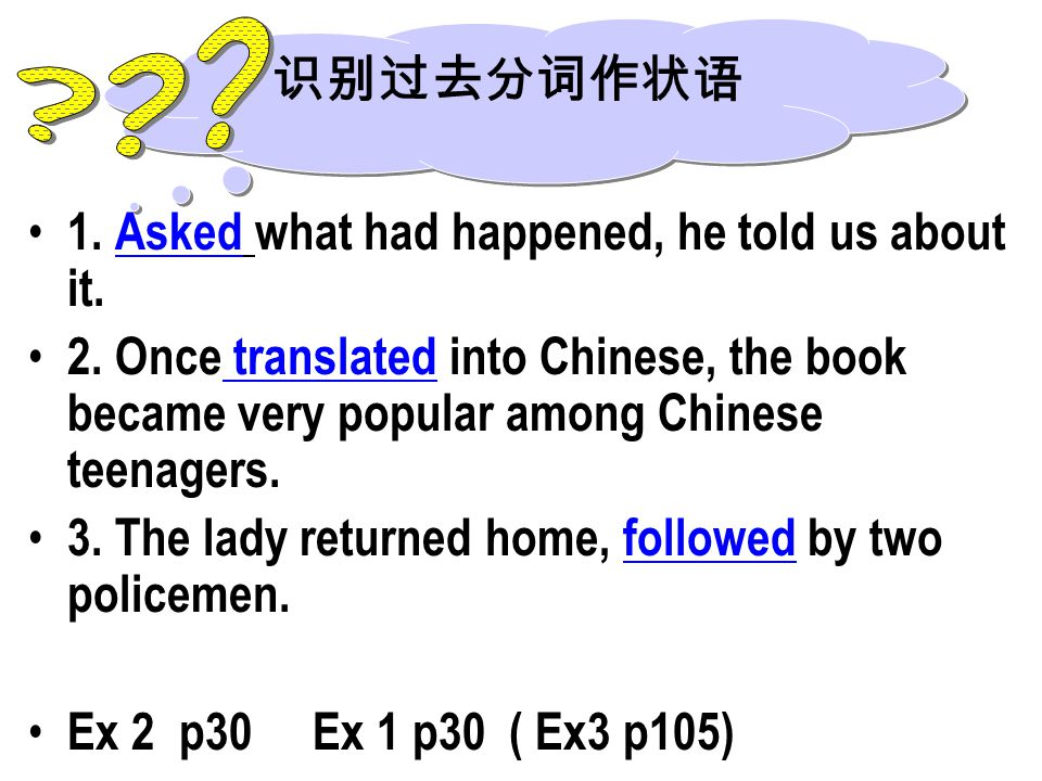 1. Asked what had happened, he told us about it. 2. Once translated into Chinese, the book became very popular among Chinese teenagers. 3. The lady re