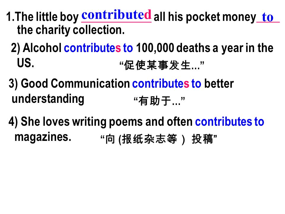 1.The little boy ____________ all his pocket money____ the charity collection. contributed to 2) Alcohol contributes to 100,000 deaths a year in the U
