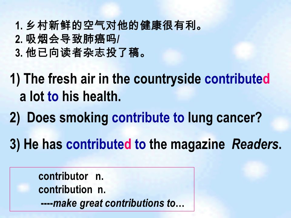 1) The fresh air in the countryside contributed a lot to his health. 2) Does smoking contribute to lung cancer? 3) He has contributed to the magazine