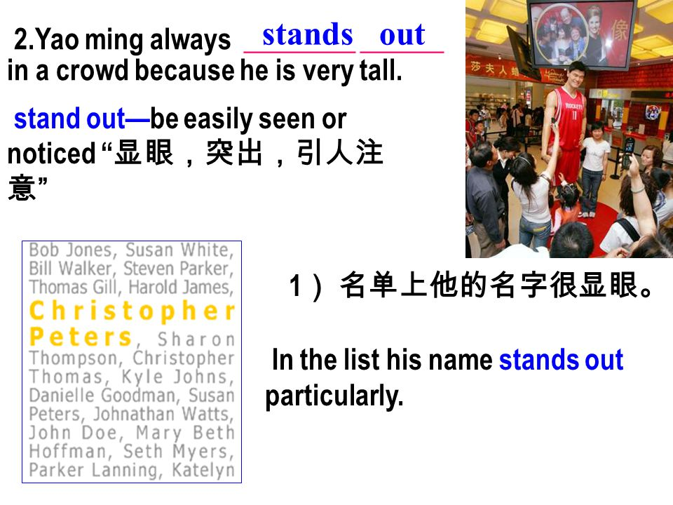 "2.Yao ming always ________ ______ in a crowd because he is very tall. stands out stand out—be easily seen or noticed "" 显眼,突出,引人注 意 "" 1 ) 名单上他的名字很显眼。 I"