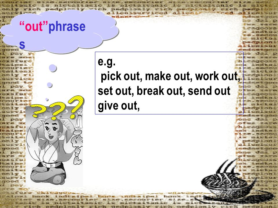 """out""phrase s e.g. pick out, make out, work out, set out, break out, send out give out,"