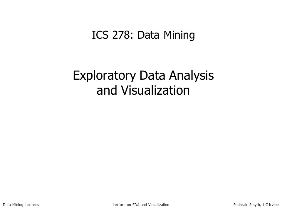 Data Mining Lectures Lecture on EDA and Visualization Padhraic Smyth, UC Irvine Lecture 4 Project proposals due next Thursday Today's lecture –Exploratory Data Analysis and Visualization Summary statistics 1 and 2 dimensional data visualization Higher dimensional visualization Examples of complex visualization –Reading: Chapter 3 in the text –Note: slides at end of last lecture on covariance, Mahalanobis distance, etc, will be revisited in next lecture