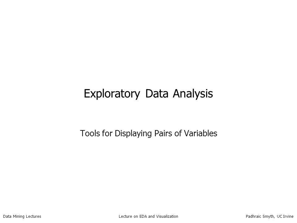 Data Mining Lectures Lecture on EDA and Visualization Padhraic Smyth, UC Irvine Exploratory Data Analysis Tools for Displaying Pairs of Variables
