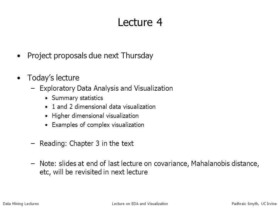 Data Mining Lectures Lecture on EDA and Visualization Padhraic Smyth, UC Irvine Summary EDA and Visualization –Can be very useful for data checking getting a general sense of individual or pairs of variables –But… do not necessarily reveal structure in high dimensions Reading: Chapter 3 Next lecture: –projecting/mapping data from high dimensions to low dimensions