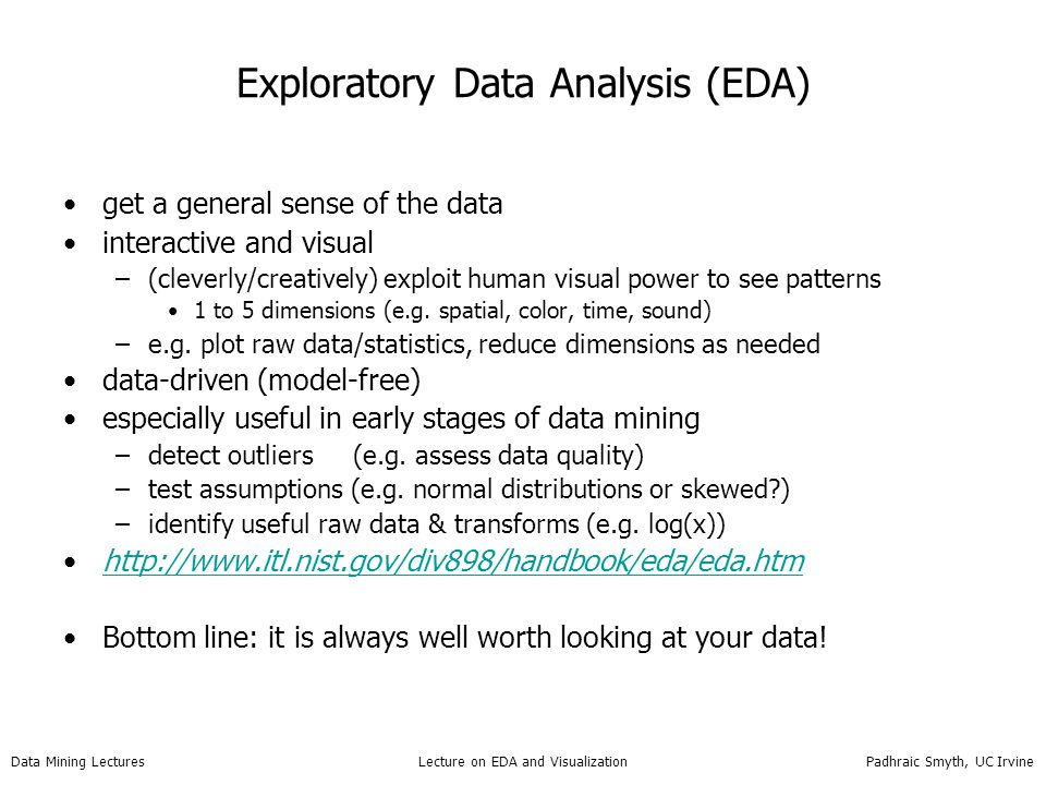Data Mining Lectures Lecture on EDA and Visualization Padhraic Smyth, UC Irvine Interactive Grand Tour Techniques Grand Tour idea –Cycle continuously through multiple projections of the data –Cycles through all possible projections (depending on time constraints) –Projects can be 1, 2, or 3d typically (often 2d) –Can link with scatter plot matrices (see following example) – Asimov (1985) e.g.