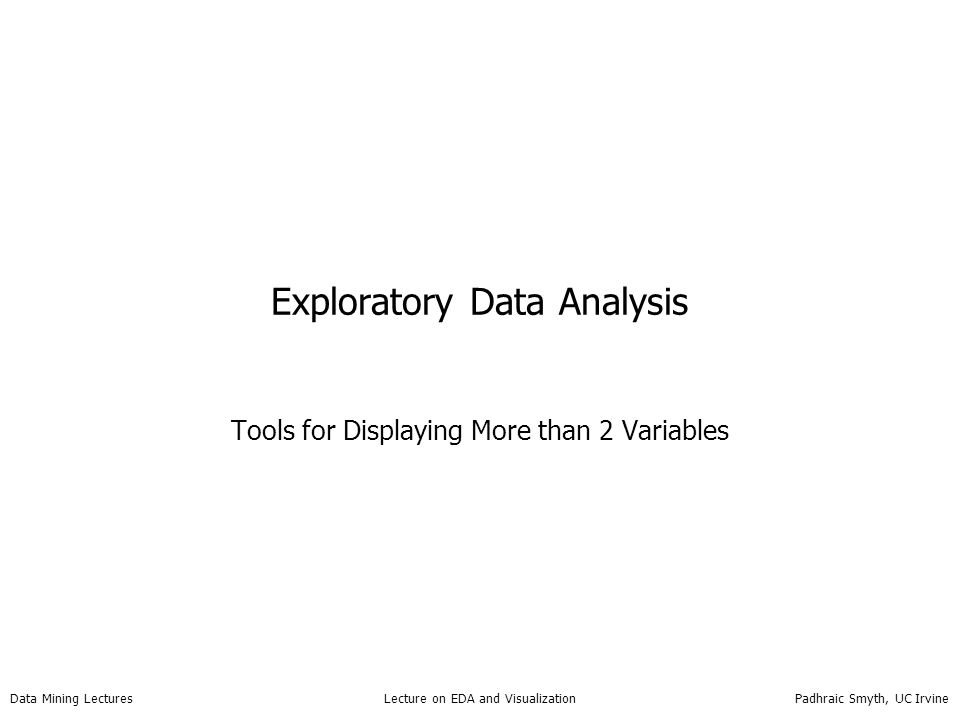 Data Mining Lectures Lecture on EDA and Visualization Padhraic Smyth, UC Irvine Exploratory Data Analysis Tools for Displaying More than 2 Variables