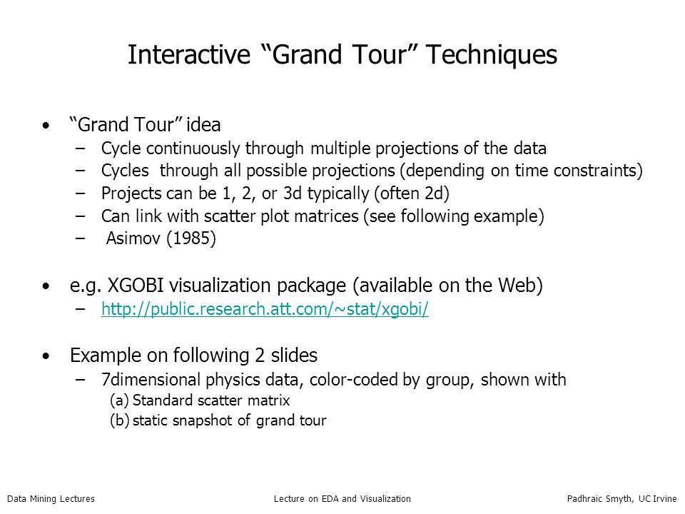 """Data Mining Lectures Lecture on EDA and Visualization Padhraic Smyth, UC Irvine Interactive """"Grand Tour"""" Techniques """"Grand Tour"""" idea –Cycle continuou"""