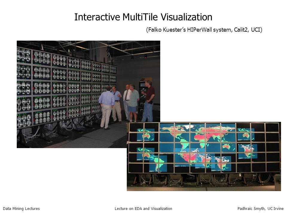 Data Mining Lectures Lecture on EDA and Visualization Padhraic Smyth, UC Irvine Interactive MultiTile Visualization (Falko Kuester's HIPerWall system,