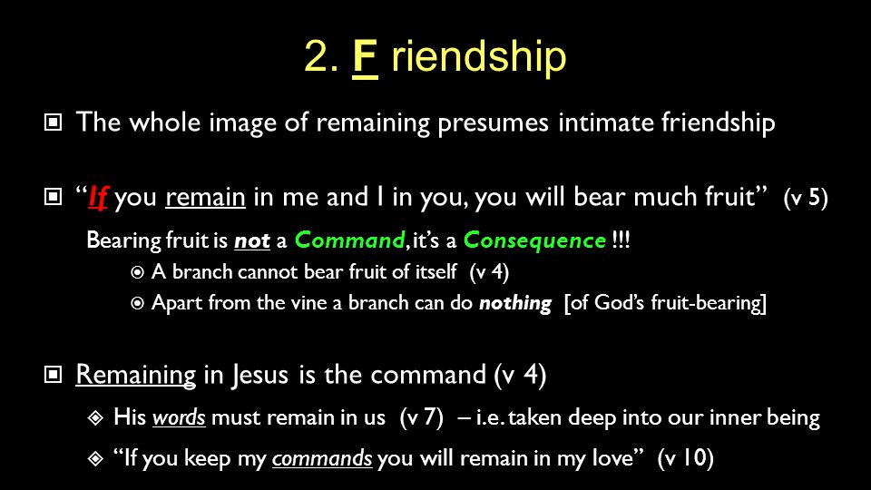 """2. F riendship The whole image of remaining presumes intimate friendship """"If you remain in me and I in you, you will bear much fruit"""" (v 5) Bearing fr"""