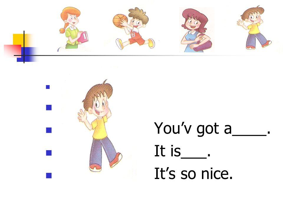 You'v got a____. It is___. It's so nice.