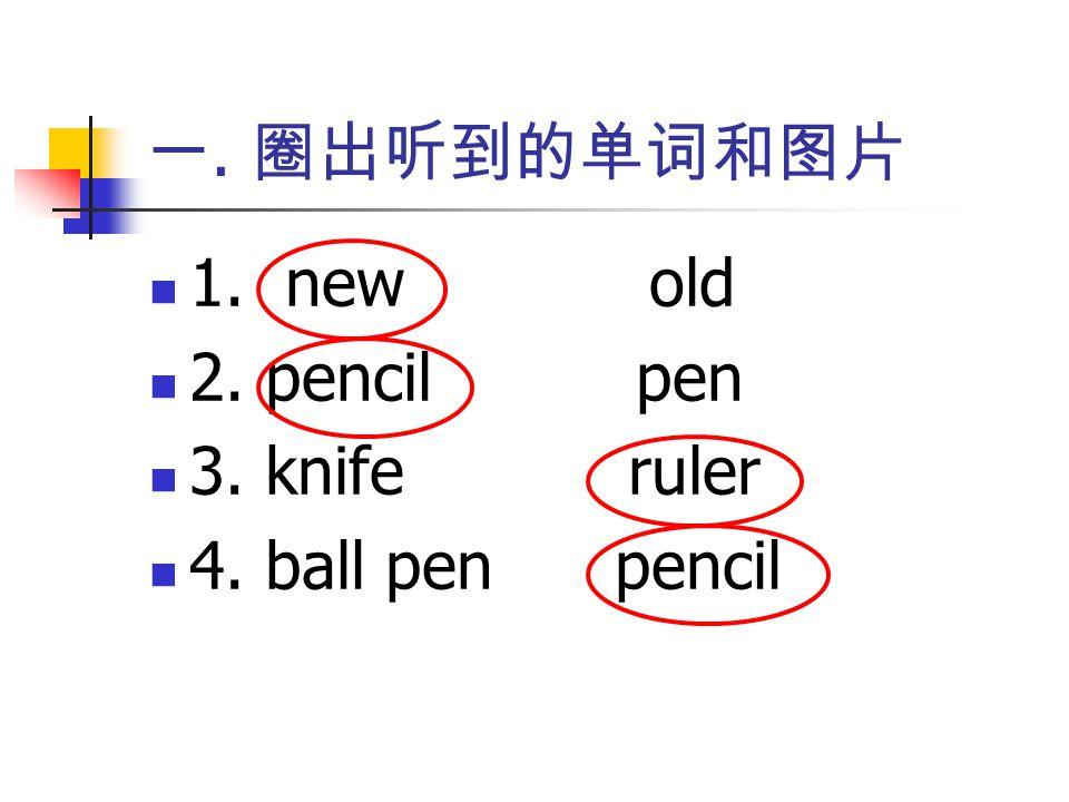 一. 圈出听到的单词和图片 1. new old 2. pencil pen 3. knife ruler 4. ball pen pencil