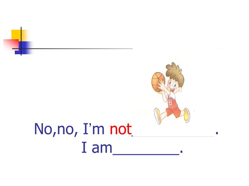 No,no, I ' m not__________. I am________.