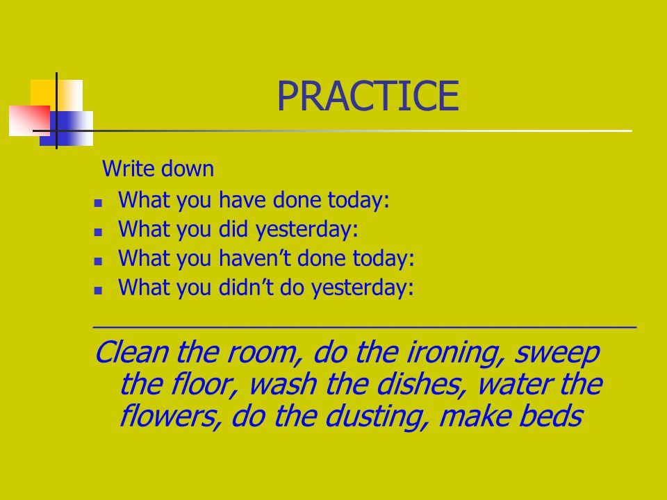PRACTICE Write down What you have done today: What you did yesterday: What you haven't done today: What you didn't do yesterday: _____________________________________________ Clean the room, do the ironing, sweep the floor, wash the dishes, water the flowers, do the dusting, make beds