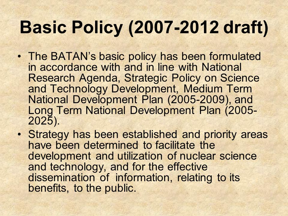 Basic Policy (2007-2012 draft) The BATAN's basic policy has been formulated in accordance with and in line with National Research Agenda, Strategic Policy on Science and Technology Development, Medium Term National Development Plan (2005-2009), and Long Term National Development Plan (2005- 2025).