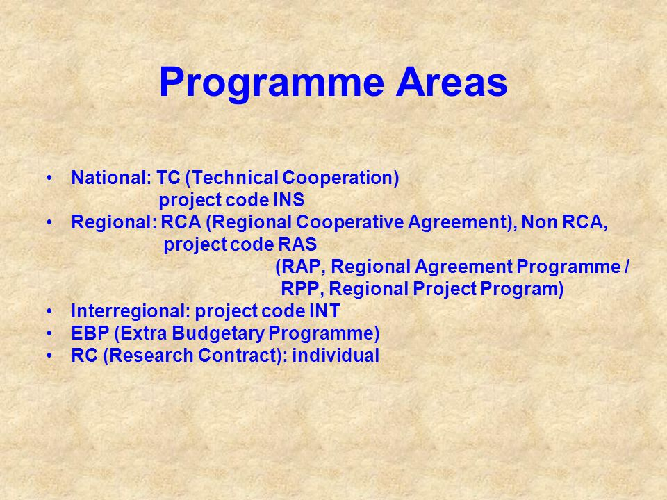 Programme Areas National: TC (Technical Cooperation) project code INS Regional: RCA (Regional Cooperative Agreement), Non RCA, project code RAS (RAP, Regional Agreement Programme / RPP, Regional Project Program) Interregional: project code INT EBP (Extra Budgetary Programme) RC (Research Contract): individual