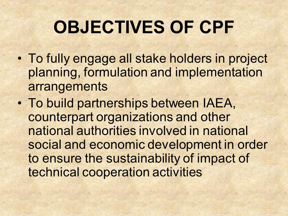 OBJECTIVES OF CPF To fully engage all stake holders in project planning, formulation and implementation arrangements To build partnerships between IAEA, counterpart organizations and other national authorities involved in national social and economic development in order to ensure the sustainability of impact of technical cooperation activities