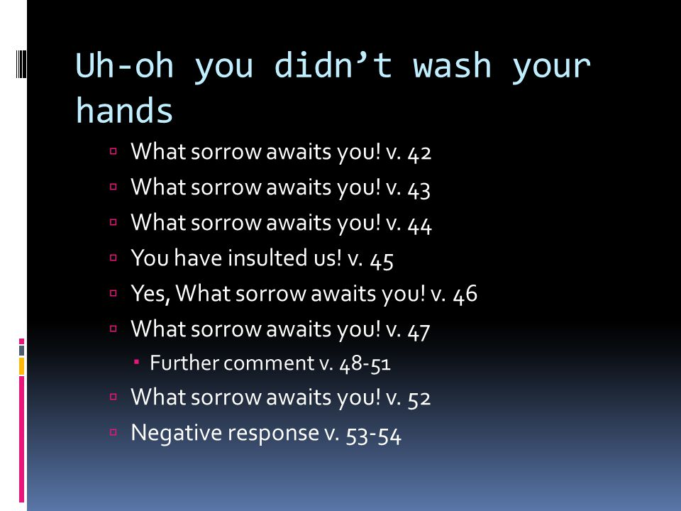 Uh-oh you didn't wash your hands  What sorrow awaits you.