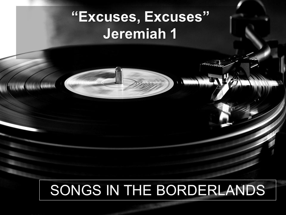 SONGS IN THE BORDERLANDS Excuses, Excuses Jeremiah 1