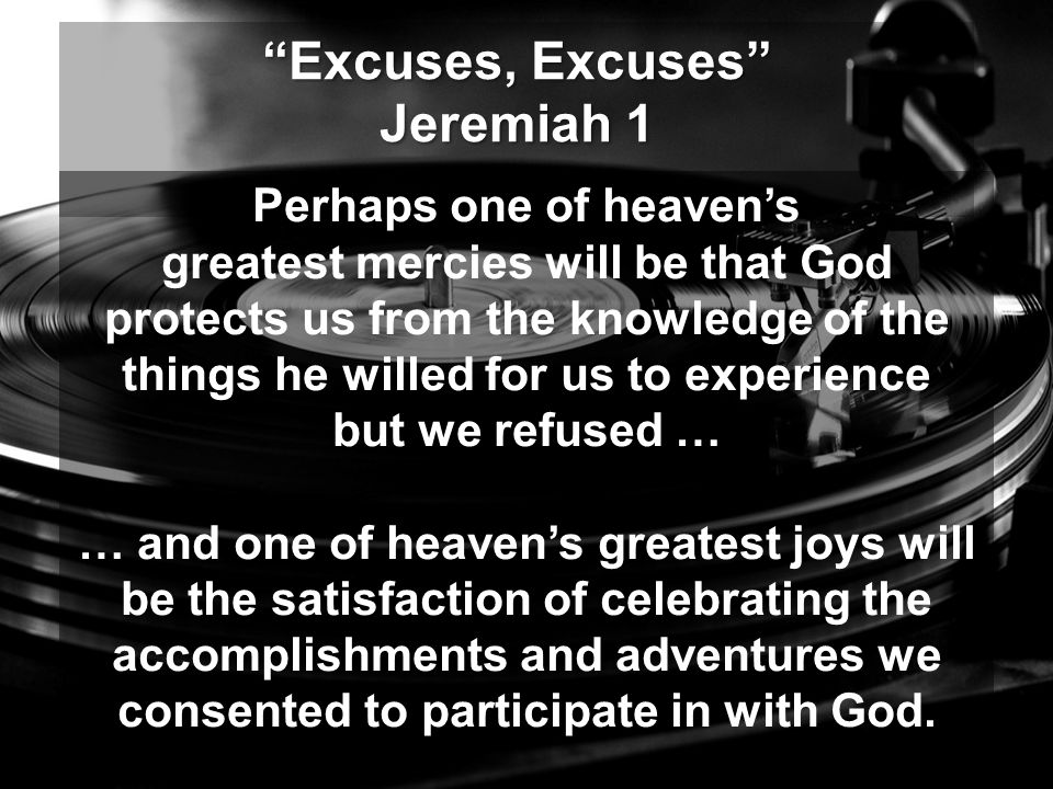 Excuses, Excuses Jeremiah 1 Perhaps one of heaven's greatest mercies will be that God protects us from the knowledge of the things he willed for us to experience but we refused … … and one of heaven's greatest joys will be the satisfaction of celebrating the accomplishments and adventures we consented to participate in with God.