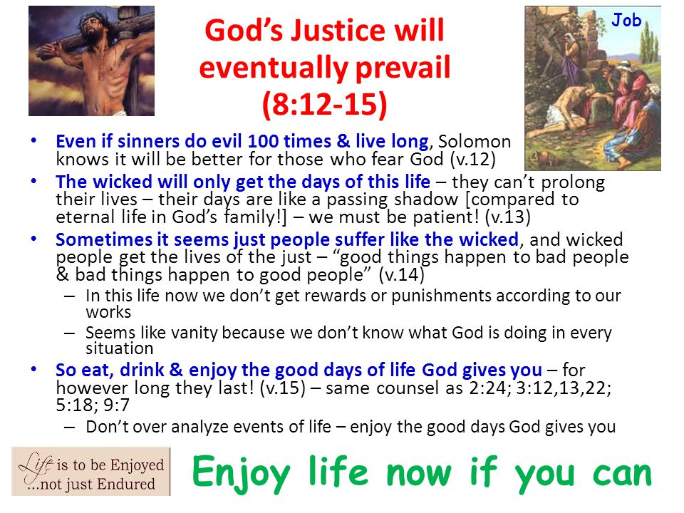 God's Justice will eventually prevail (8:12-15) Even if sinners do evil 100 times & live long, Solomon knows it will be better for those who fear God (v.12) The wicked will only get the days of this life – they can't prolong their lives – their days are like a passing shadow [compared to eternal life in God's family!] – we must be patient.