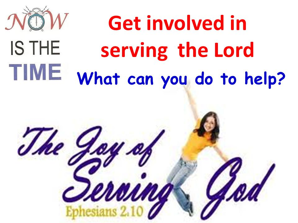 Get involved in serving the Lord S What can you do to help