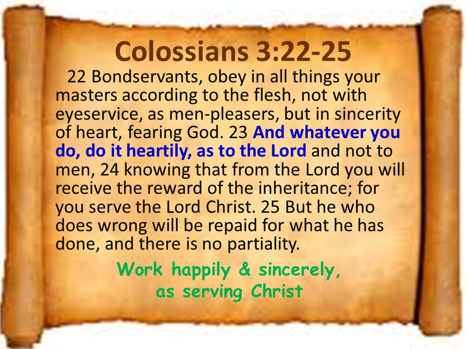 Colossians 3:22-25 22 Bondservants, obey in all things your masters according to the flesh, not with eyeservice, as men-pleasers, but in sincerity of heart, fearing God.
