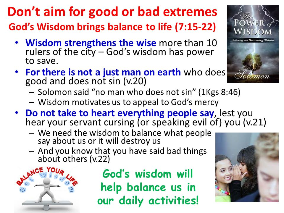 Don't aim for good or bad extremes God's Wisdom brings balance to life (7:15-22) Wisdom strengthens the wise more than 10 rulers of the city – God's wisdom has power to save.