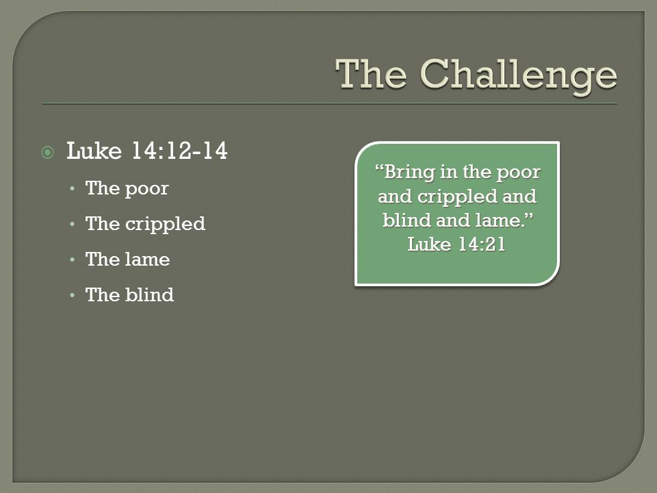  Luke 14:12-14 The poor The crippled The lame The blind Bring in the poor and crippled and blind and lame. Luke 14:21
