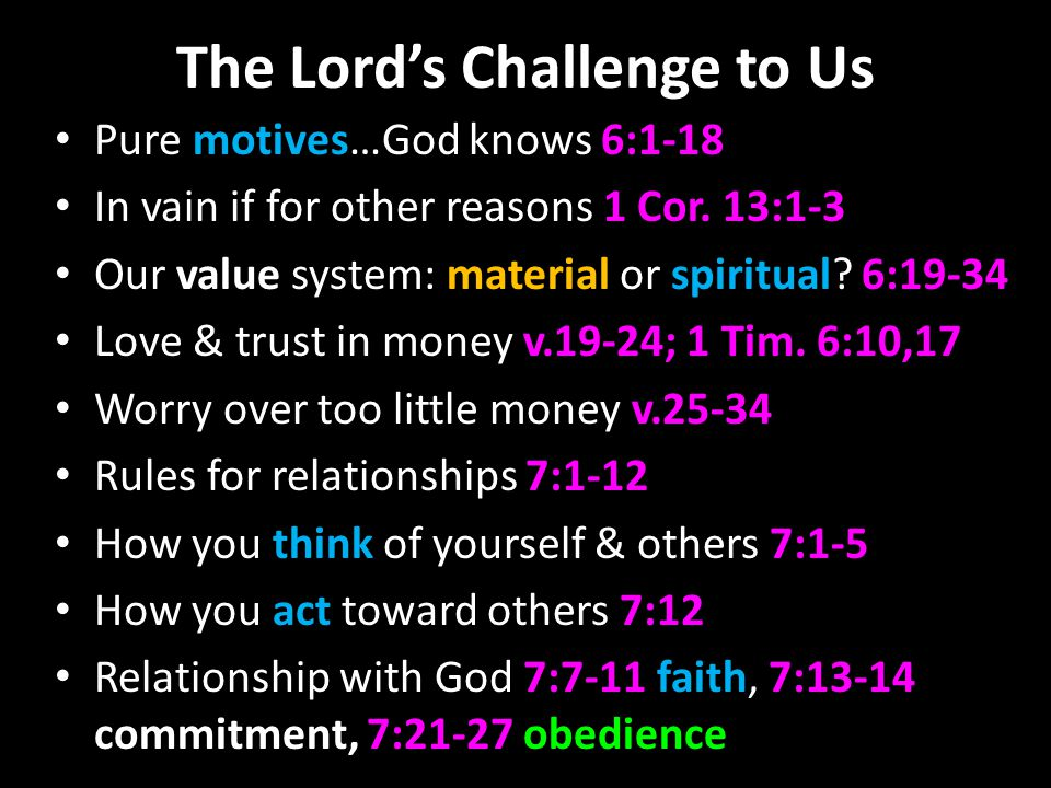 The Lord's Challenge to Us Pure motives…God knows 6:1-18 In vain if for other reasons 1 Cor.