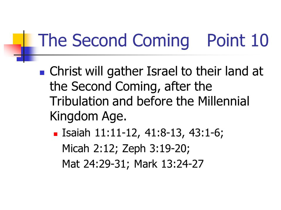 The Second ComingPoint 10 Christ will gather Israel to their land at the Second Coming, after the Tribulation and before the Millennial Kingdom Age.