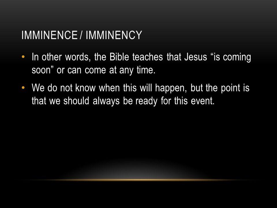 Matthew 25:13 Luke 12:40 Luke 21:34-36 1 Corinthians 1:7 Philippians 3:20-21 1 Thessalonians 1:10 Titus 2:13 Hebrews 9:28 Revelation 1:1 Revelation 3:11 Revelation 22:7 Revelation 22:20 SAMPLE SCRIPTURES PERTAINING TO IMMINENCE / IMMINENCY