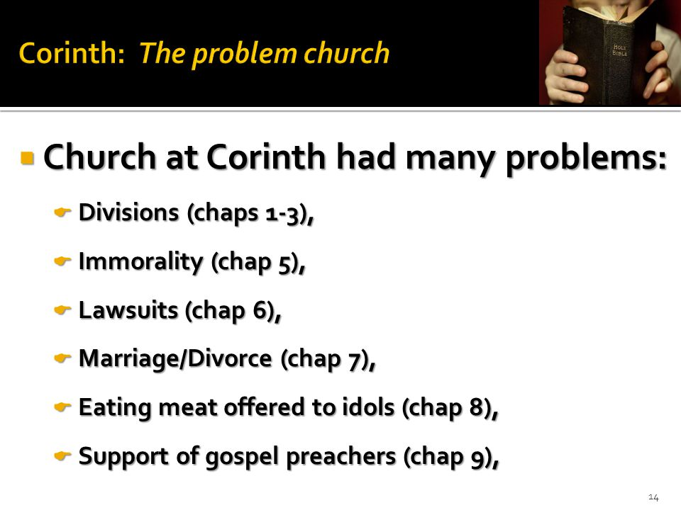  Church at Corinth had many problems:  Divisions (chaps 1-3),  Immorality (chap 5),  Lawsuits (chap 6),  Marriage/Divorce (chap 7),  Eating meat offered to idols (chap 8),  Support of gospel preachers (chap 9), 14