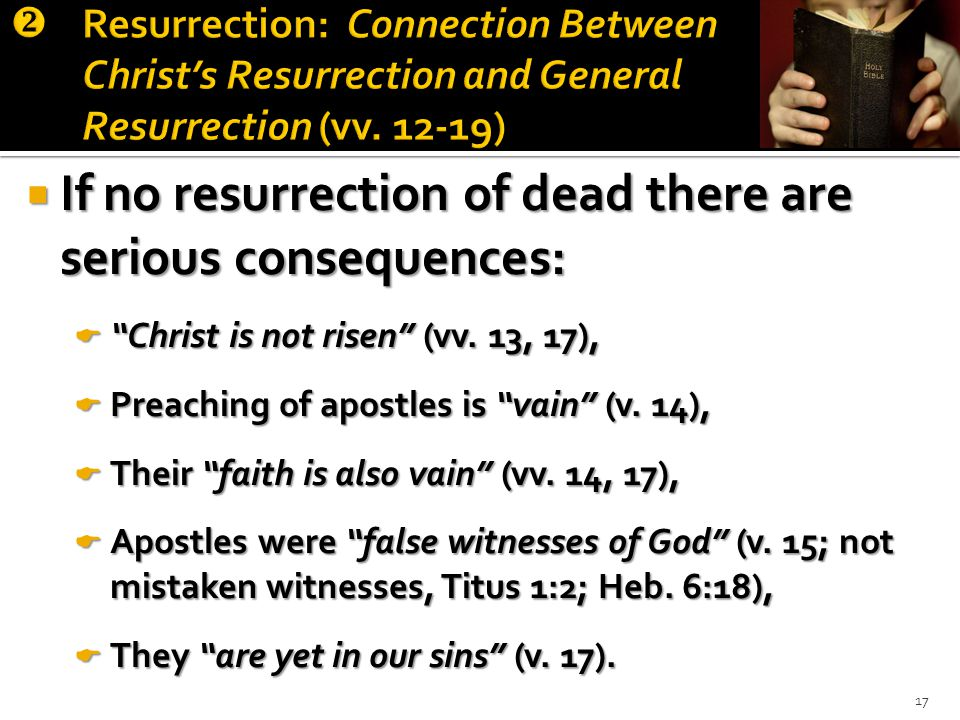  If no resurrection of dead there are serious consequences:  Christ is not risen (vv.