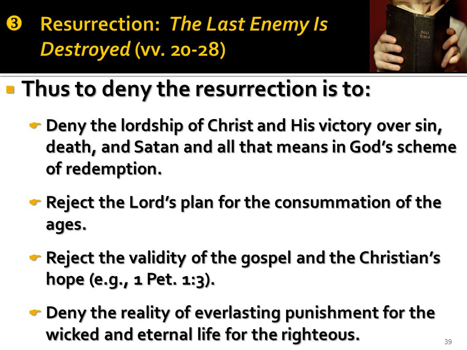  Thus to deny the resurrection is to:  Deny the lordship of Christ and His victory over sin, death, and Satan and all that means in God's scheme of redemption.