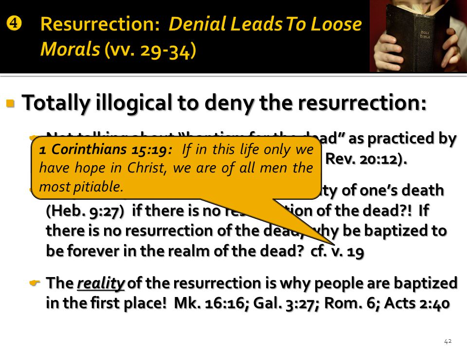  Totally illogical to deny the resurrection:  Not talking about baptism for the dead as practiced by the Mormons (Rom.