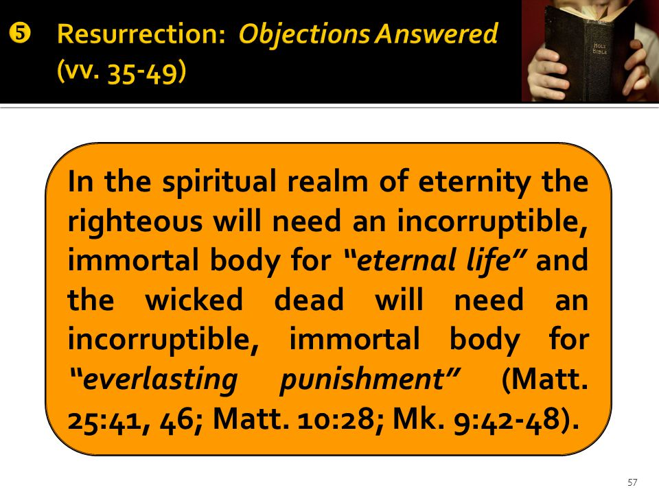 In the spiritual realm of eternity the righteous will need an incorruptible, immortal body for eternal life and the wicked dead will need an incorruptible, immortal body for everlasting punishment (Matt.