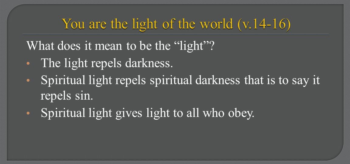 "What does it mean to be the ""light""? The light repels darkness. Spiritual light repels spiritual darkness that is to say it repels sin. Spiritual ligh"