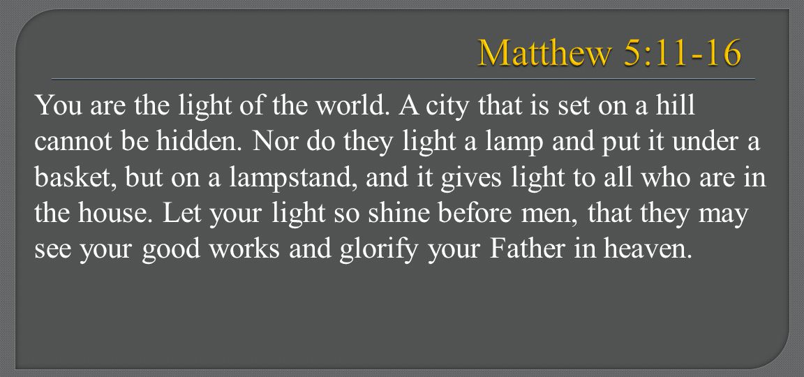 You are the light of the world. A city that is set on a hill cannot be hidden. Nor do they light a lamp and put it under a basket, but on a lampstand,