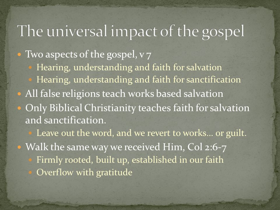 Two aspects of the gospel, v 7 Hearing, understanding and faith for salvation Hearing, understanding and faith for sanctification All false religions