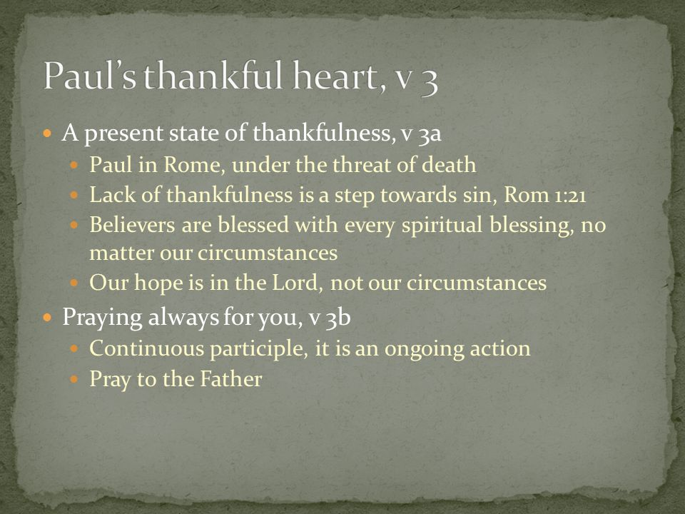 A present state of thankfulness, v 3a Paul in Rome, under the threat of death Lack of thankfulness is a step towards sin, Rom 1:21 Believers are bless