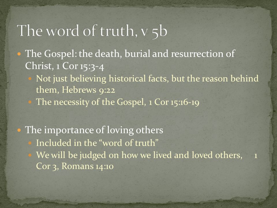 The Gospel: the death, burial and resurrection of Christ, 1 Cor 15:3-4 Not just believing historical facts, but the reason behind them, Hebrews 9:22 The necessity of the Gospel, 1 Cor 15:16-19 The importance of loving others Included in the word of truth We will be judged on how we lived and loved others, 1 Cor 3, Romans 14:10