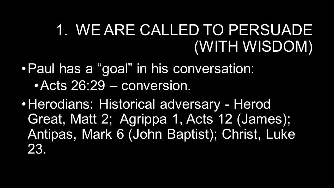 1.WE ARE CALLED TO PERSUADE (WITH WISDOM) Paul has a goal in his conversation: Acts 26:29 – conversion.
