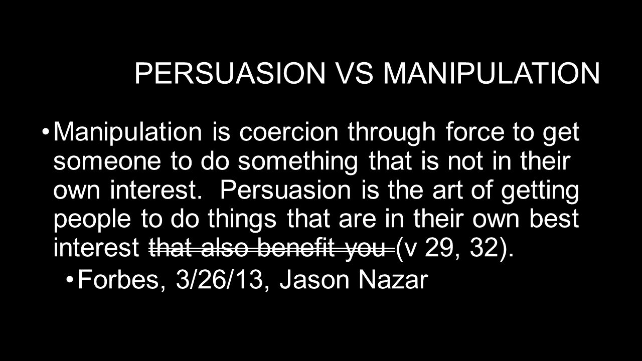 PERSUASION VS MANIPULATION Manipulation is coercion through force to get someone to do something that is not in their own interest.