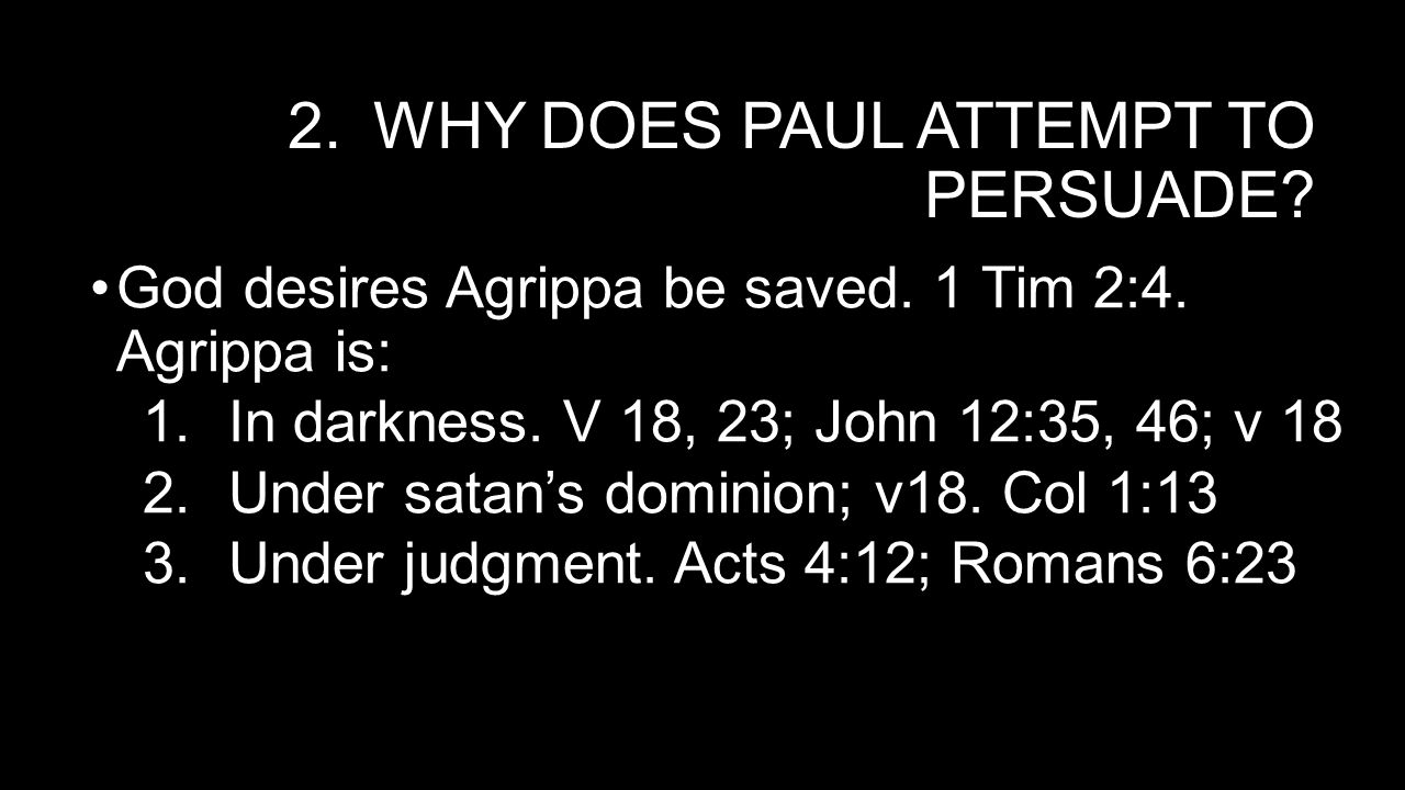 2.WHY DOES PAUL ATTEMPT TO PERSUADE. God desires Agrippa be saved.
