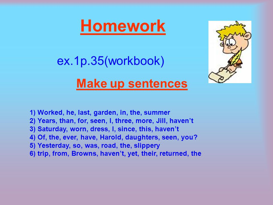 Homework ex.1p.35(workbook) Make up sentences 1) Worked, hе, last, garden, in, the, summer 2) Years, than, for, seen, I, three, more, Jill, haven't 3) Saturday, worn, dress, I, since, this, haven't 4) Of, the, ever, have, Harold, daughters, seen, you.