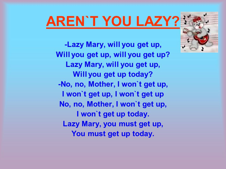 AREN`T YOU LAZY. -Lazy Mary, will you get up, Will you get up, will you get up.