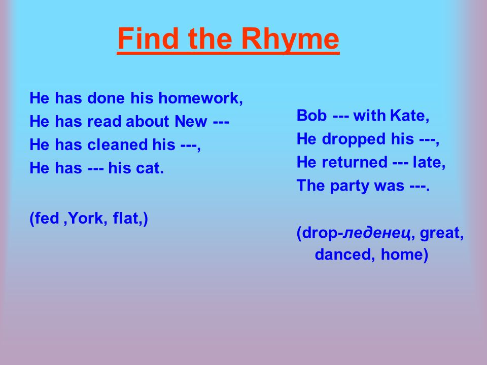 Find the Rhyme He has done his homework, He has read about New --- He has cleaned his ---, He has --- his cat.