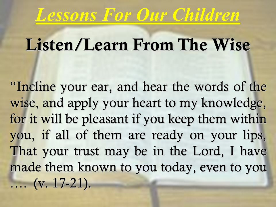 Lessons For Our Children Listen/Learn From The Wise Incline your ear, and hear the words of the wise, and apply your heart to my knowledge, for it will be pleasant if you keep them within you, if all of them are ready on your lips, That your trust may be in the Lord, I have made them known to you today, even to you ….