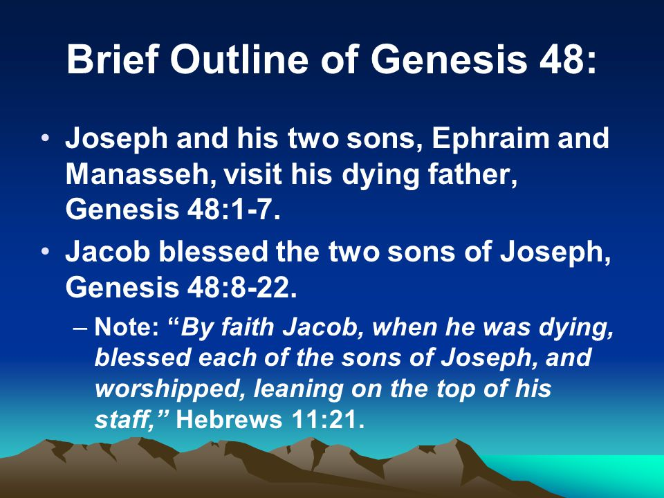 Brief Outline of Genesis 48: Joseph and his two sons, Ephraim and Manasseh, visit his dying father, Genesis 48:1-7.
